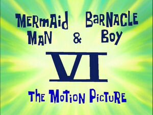 Mermaid Man & Barnacle Boy VI - The Motion Picture.jpg